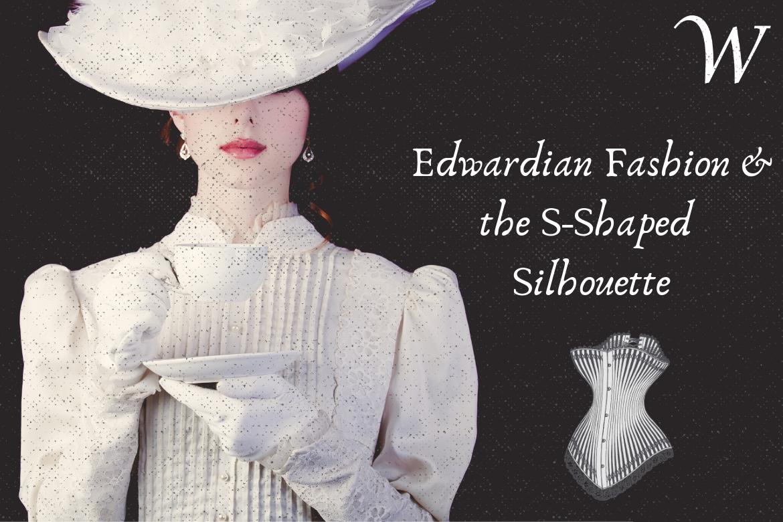 Edwardian Era Fashion & The S-Shaped Silhouette